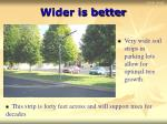 wider is better