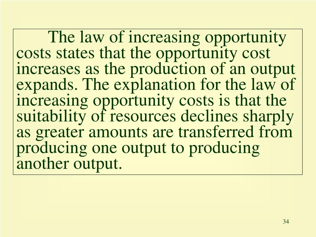 The law of increasing opportunity costs states that the opportunity cost increases as the production of an output expands. The explanation for the law of increasing opportunity costs is that the suitability of resources declines sharply as greater amounts are transferred from producing one output to producing another output.