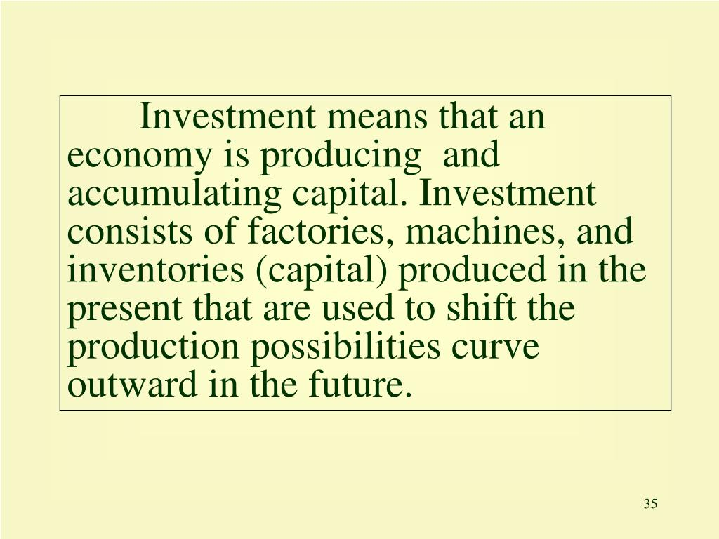 Investment means that an economy is producing  and accumulating capital. Investment consists of factories, machines, and inventories (capital) produced in the present that are used to shift the production possibilities curve outward in the future.