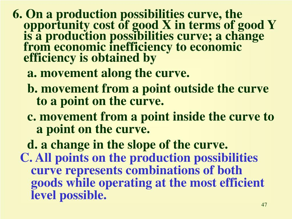 6. On a production possibilities curve, the opportunity cost of good X in terms of good Y is a production possibilities curve; a change from economic inefficiency to economic efficiency is obtained by