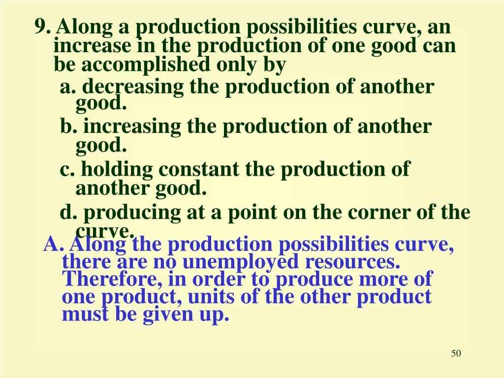9. Along a production possibilities curve, an increase in the production of one good can be accomplished only by