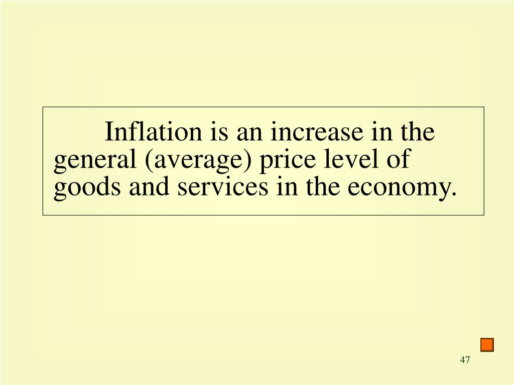 Inflation is an increase in the general (average) price level of goods and services in the economy.