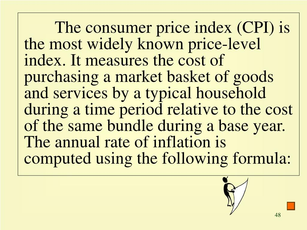 The consumer price index (CPI) is the most widely known price-level index. It measures the cost of purchasing a market basket of goods and services by a typical household during a time period relative to the cost of the same bundle during a base year. The annual rate of inflation is computed using the following formula: