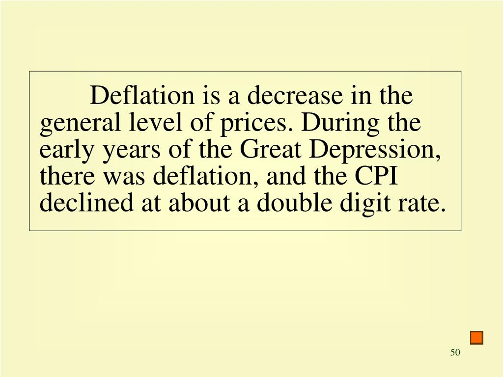 Deflation is a decrease in the general level of prices. During the early years of the Great Depression, there was deflation, and the CPI declined at about a double digit rate.