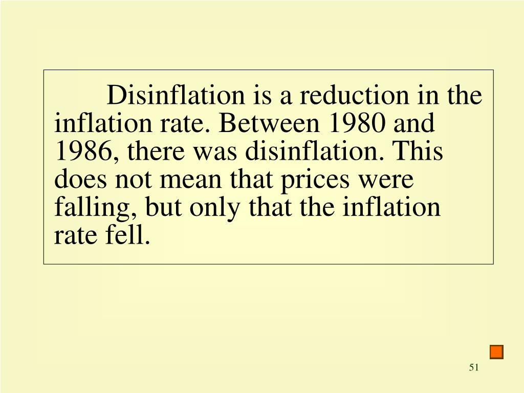 Disinflation is a reduction in the inflation rate. Between 1980 and 1986, there was disinflation. This does not mean that prices were falling, but only that the inflation rate fell.