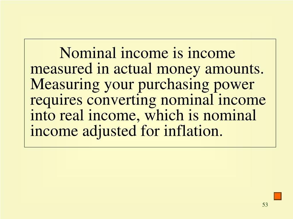 Nominal income is income measured in actual money amounts. Measuring your purchasing power requires converting nominal income into real income, which is nominal income adjusted for inflation.