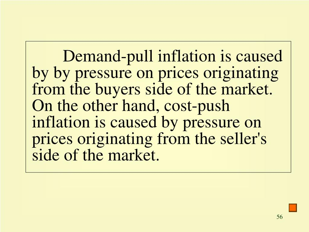 Demand-pull inflation is caused by by pressure on prices originating from the buyers side of the market. On the other hand, cost-push inflation is caused by pressure on prices originating from the seller's side of the market.