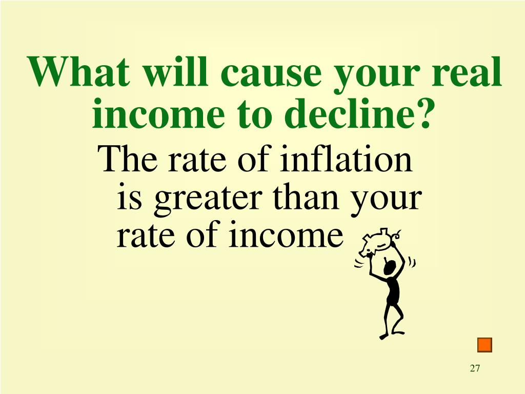 What will cause your real income to decline?