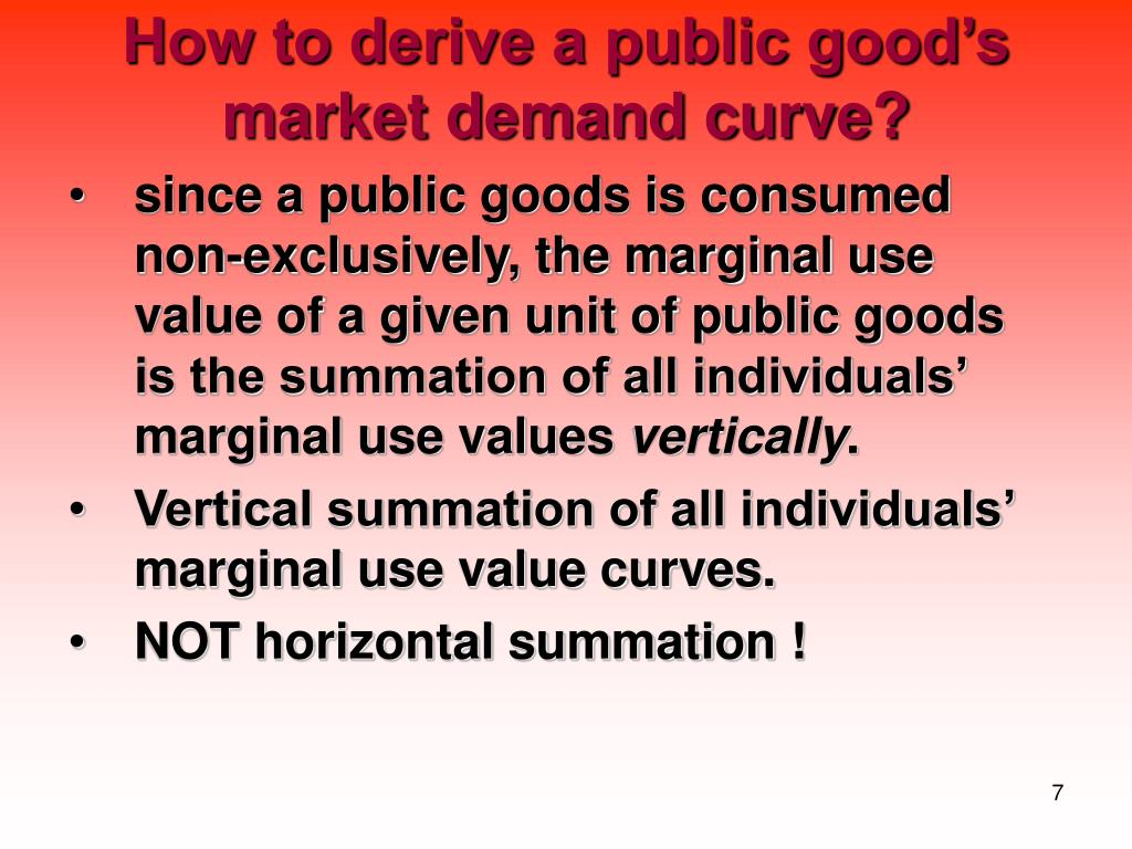 since a public goods is consumed non-exclusively, the marginal use value of a given unit of public goods is the summation of all individuals' marginal use values