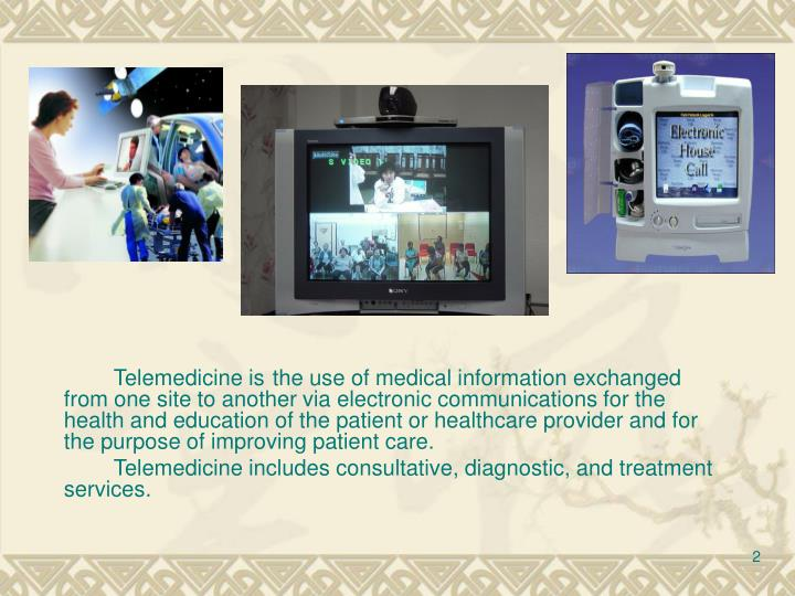 Telemedicine isthe use of medical information exchanged from one site to another via electronic c...