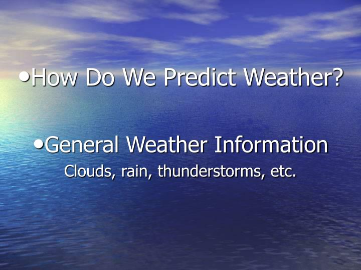 How do we predict weather general weather information clouds rain thunderstorms etc