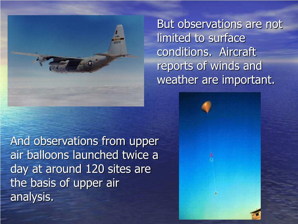 But observations are not limited to surface conditions.  Aircraft reports of winds and weather are important.