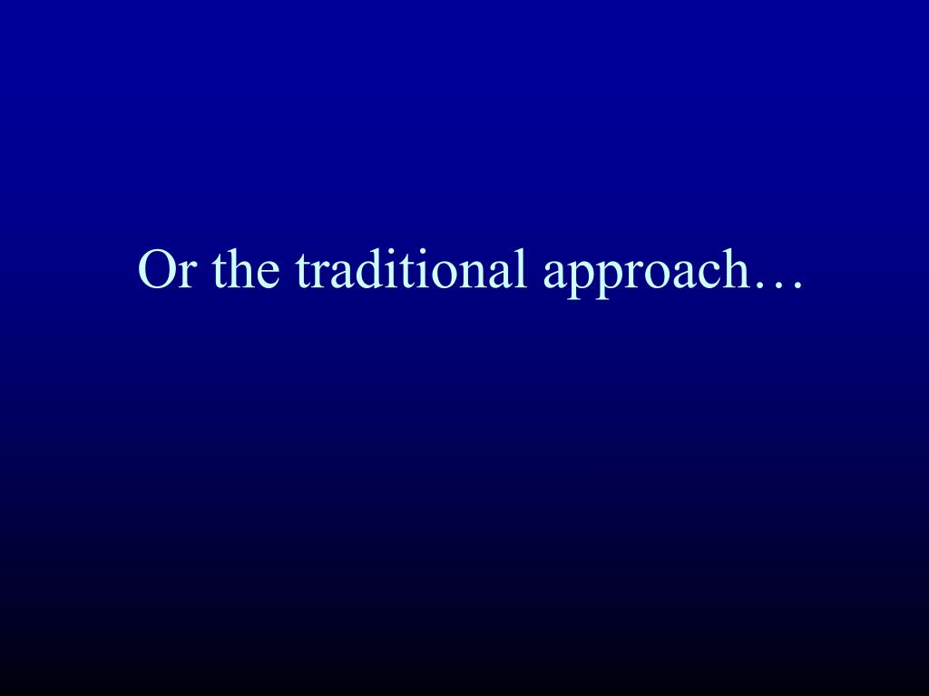Or the traditional approach…