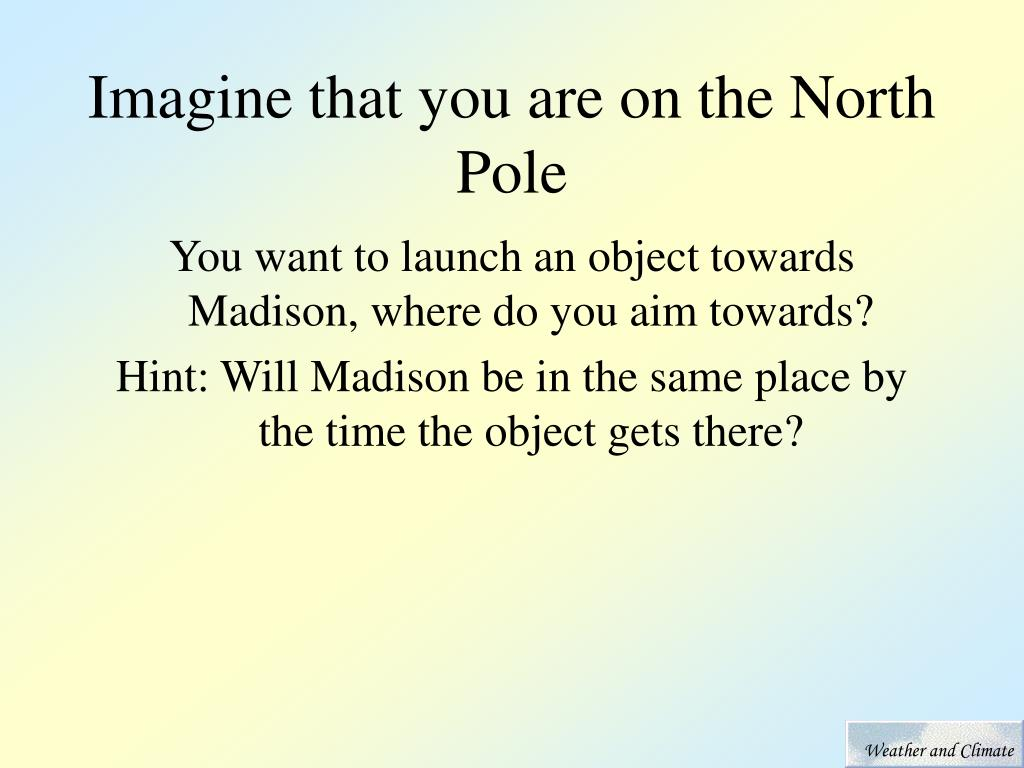 Imagine that you are on the North Pole
