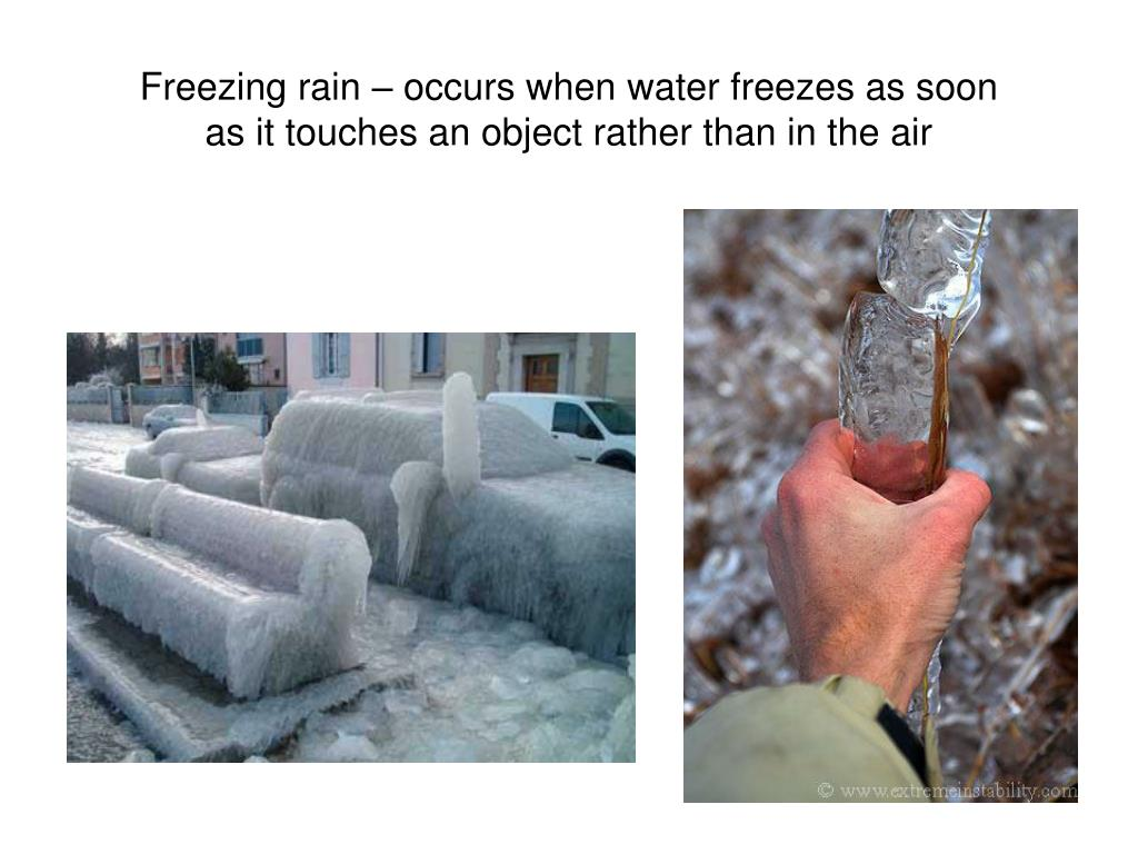 Freezing rain – occurs when water freezes as soon as it touches an object rather than in the air