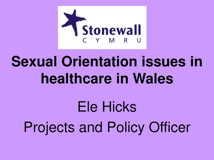 sexual orientation issues in healthcare in wales ele hicks projects and policy officer n.
