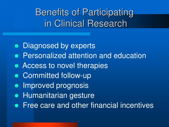 participants' responsibilities in clinical research Participants in clinical trials can play a more active role in their own health care, gain access to potentially new treatments that are not available to the public, have access to expert medical care during the trial, and help others by contributing to medical research.