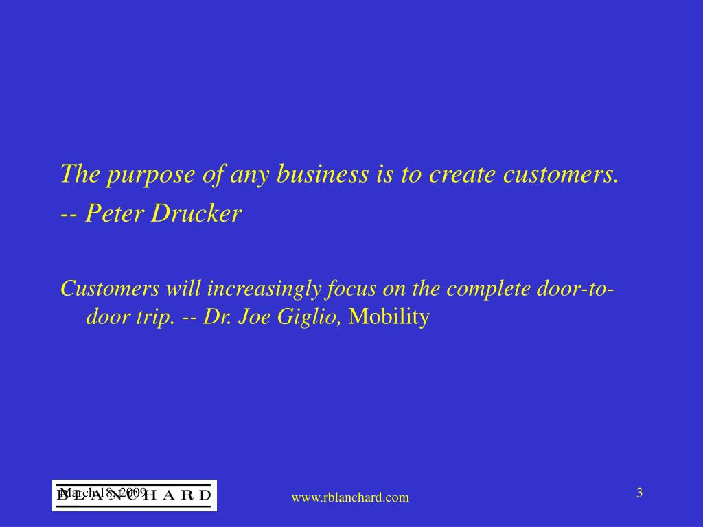 The purpose of any business is to create customers.