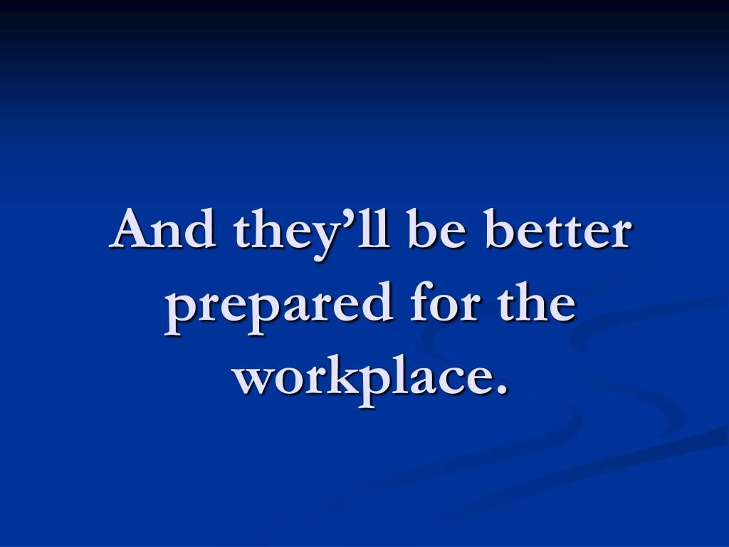 And they'll be better prepared for the workplace.