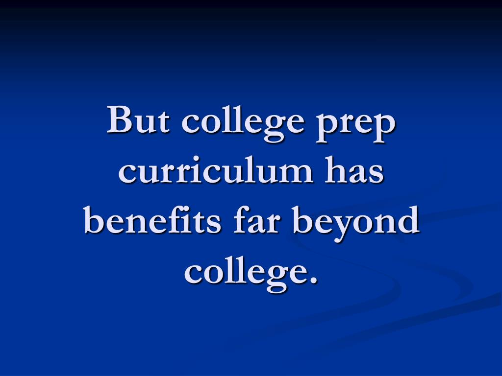 But college prep curriculum has benefits far beyond college.