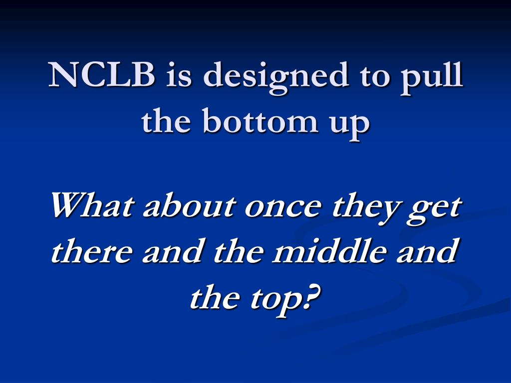 NCLB is designed to pull the bottom up