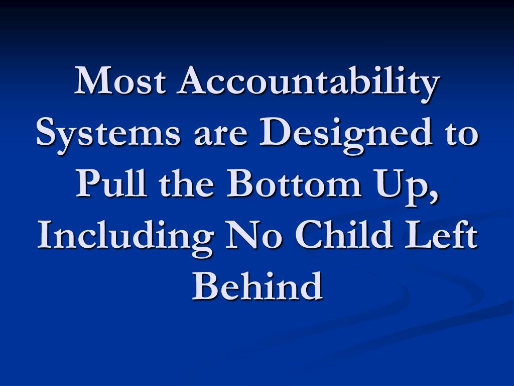 Most Accountability Systems are Designed to Pull the Bottom Up, Including No Child Left Behind