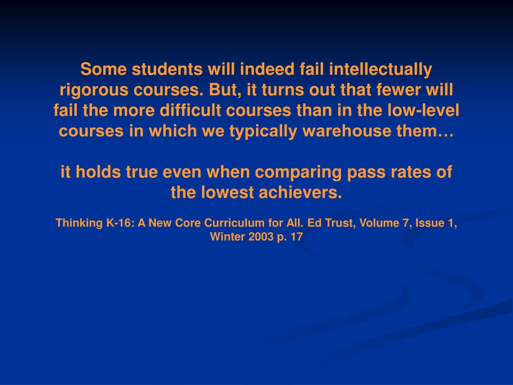 Some students will indeed fail intellectually rigorous courses. But, it turns out that fewer will fail the more difficult courses than in the low-level courses in which we typically warehouse them…