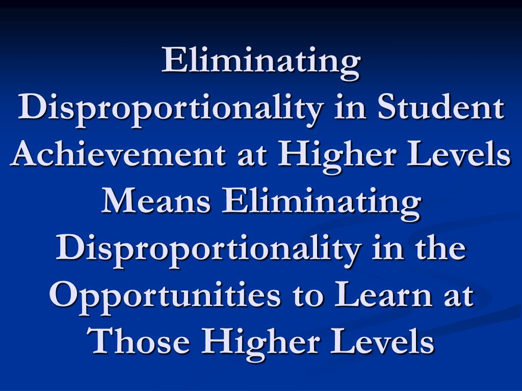 Eliminating Disproportionality in Student Achievement at Higher Levels Means Eliminating Disproportionality in the Opportunities to Learn at Those Higher Levels