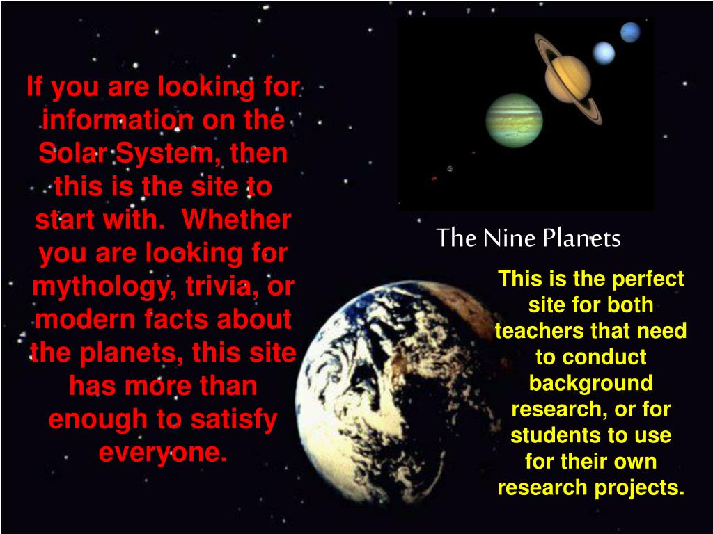 If you are looking for information on the Solar System, then this is the site to start with.  Whether you are looking for mythology, trivia, or modern facts about the planets, this site has more than enough to satisfy everyone.