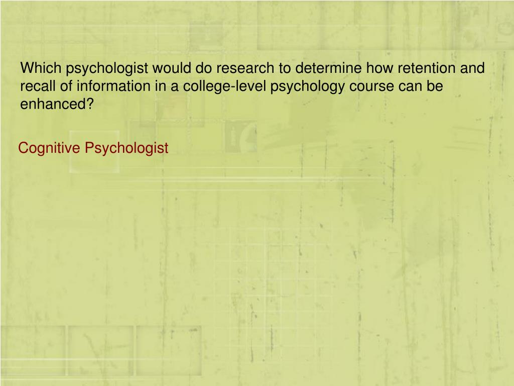 Which psychologist would do research to determine how retention and recall of information in a college-level psychology course can be enhanced?