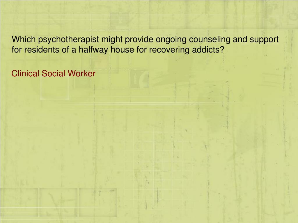 Which psychotherapist might provide ongoing counseling and support for residents of a halfway house for recovering addicts?