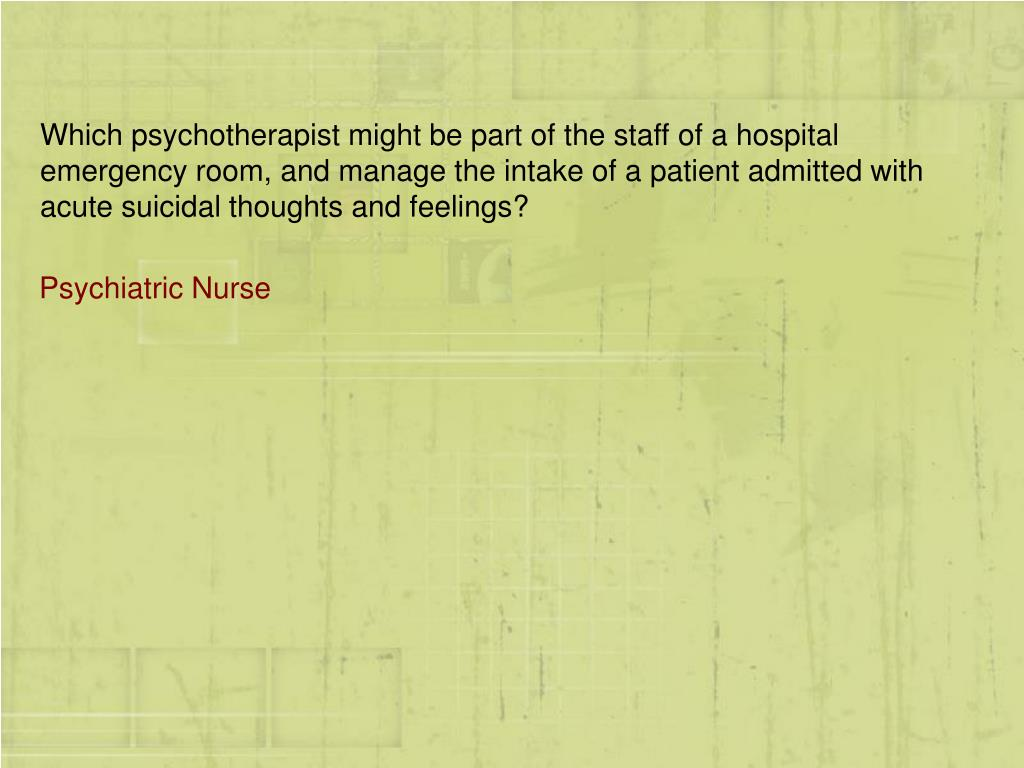 Which psychotherapist might be part of the staff of a hospital emergency room, and manage the intake of a patient admitted with acute suicidal thoughts and feelings?