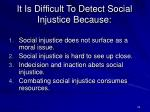 it is difficult to detect social injustice because