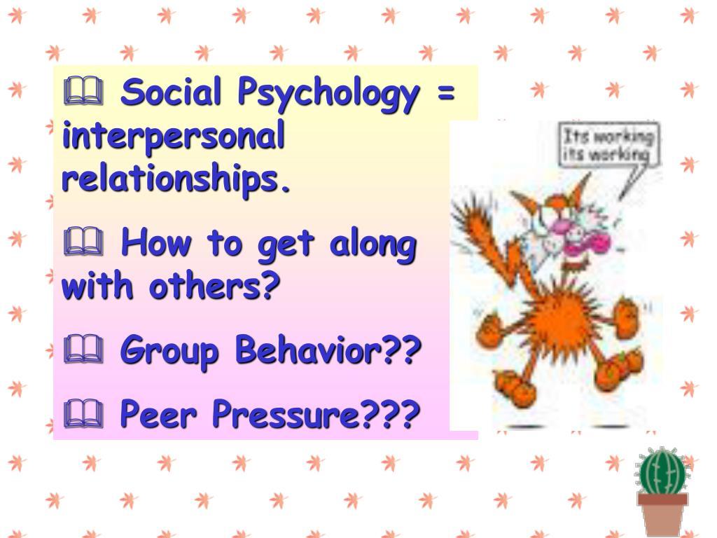 Social Psychology = interpersonal relationships.