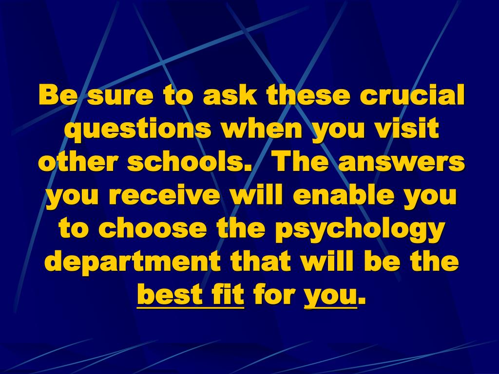 Be sure to ask these crucial questions when you visit other schools.  The answers you receive will enable you to choose the psychology department that will be the