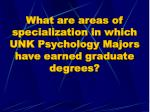 what are areas of specialization in which unk psychology majors have earned graduate degrees
