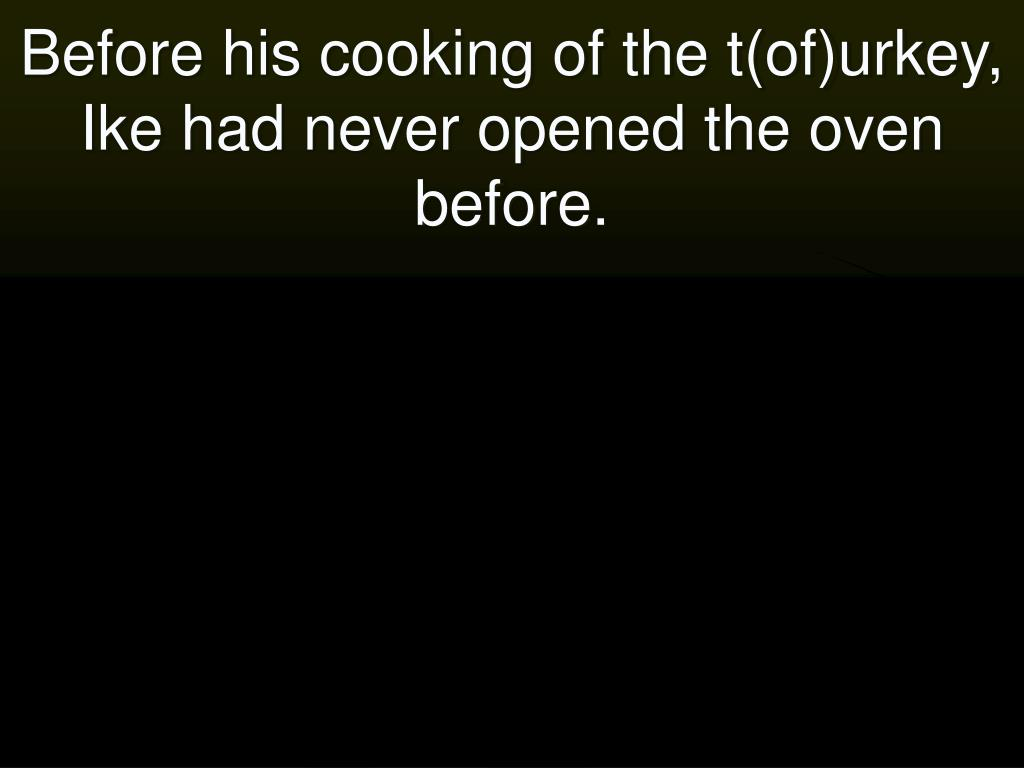 Before his cooking of the t(of)urkey, Ike had never opened the oven before.