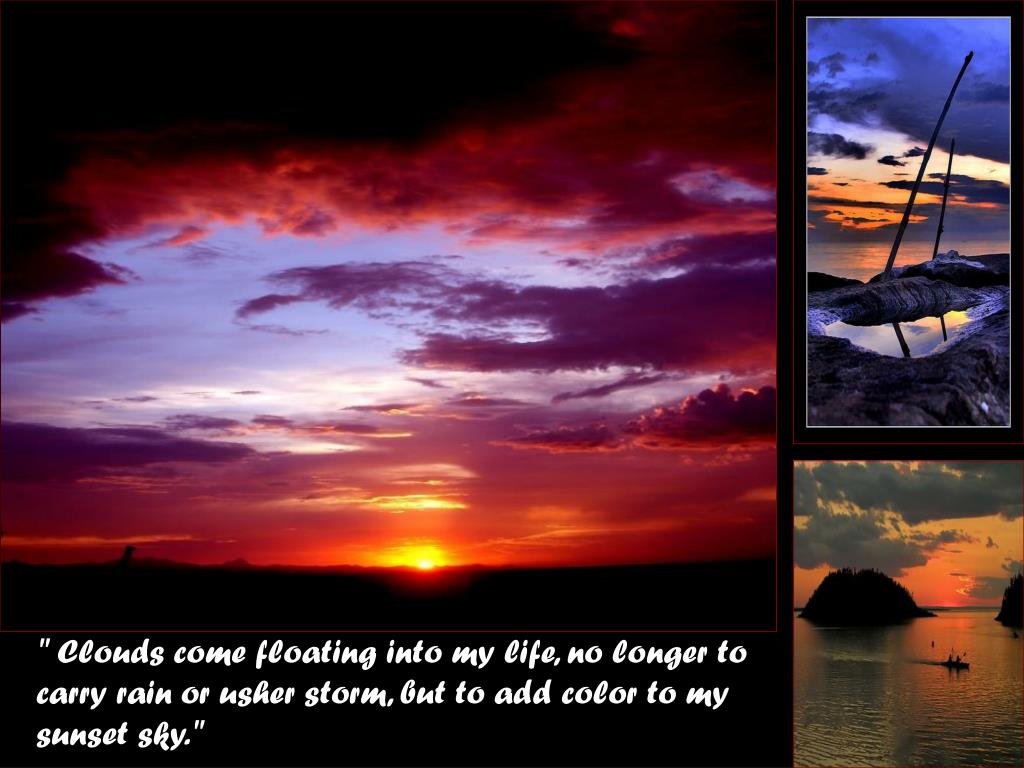""" Clouds come floating into my life, no longer to carry rain or usher storm, but to add color to my sunset sky."""