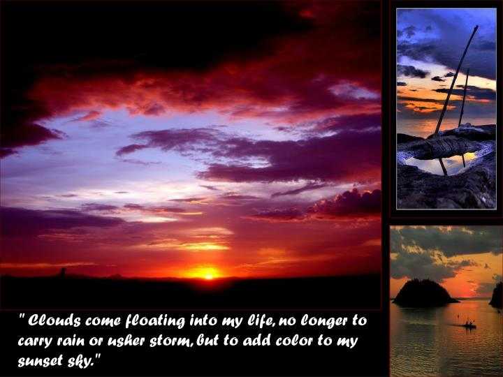 """ Clouds come floating into my life, no longer to carry rain or usher storm, but to add color to my ..."