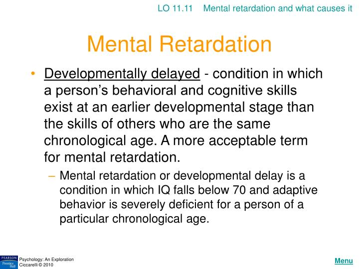 the various causes of mental retardation It is not a disease entity but just a symptom in response to various causes mental retardation may exist alone or in association with any other neuro-developmental disorder mentally retarded individuals have similar feelings as others and are subject to the.