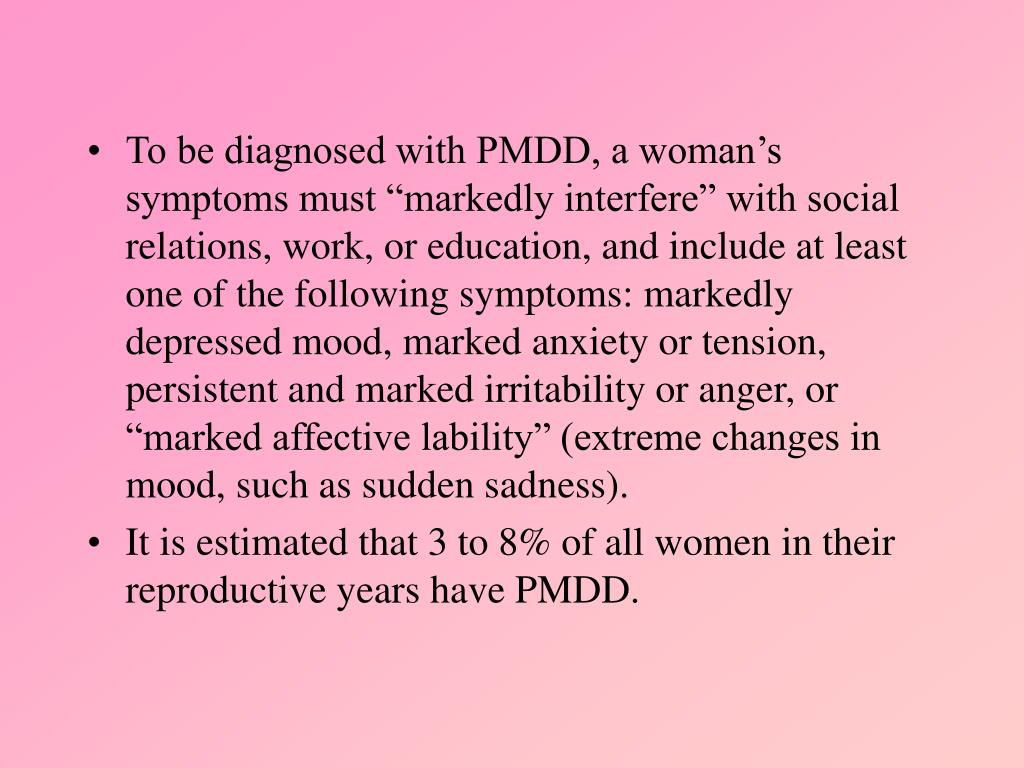 """To be diagnosed with PMDD, a woman's symptoms must """"markedly interfere"""" with social relations, work, or education, and include at least one of the following symptoms: markedly depressed mood, marked anxiety or tension, persistent and marked irritability or anger, or """"marked affective lability"""" (extreme changes in mood, such as sudden sadness)."""