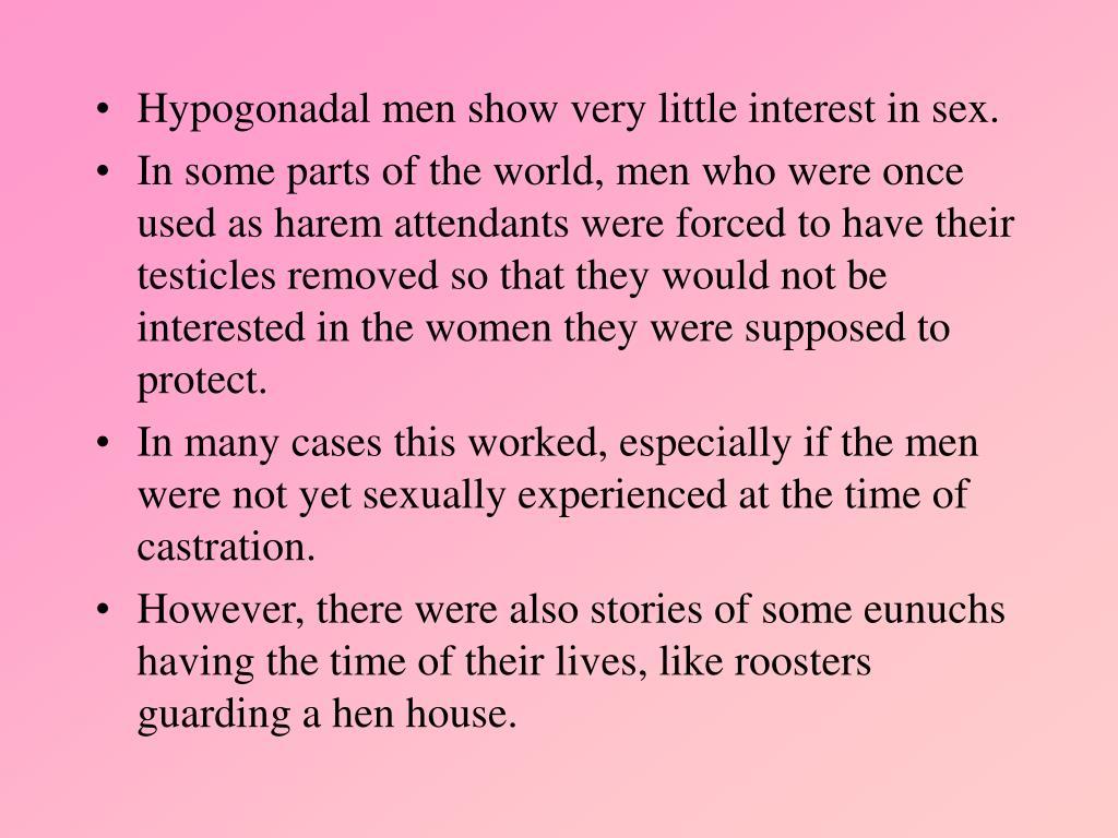 Hypogonadal men show very little interest in sex.