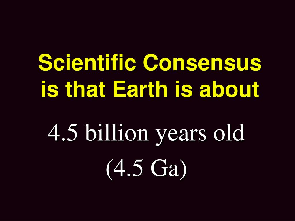 Scientific Consensus is that Earth is about