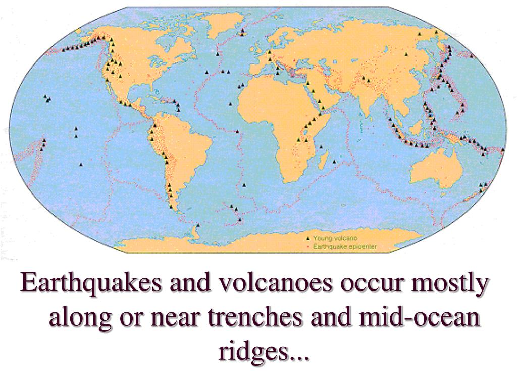 Earthquakes and volcanoes occur mostly along or near trenches and mid-ocean ridges...