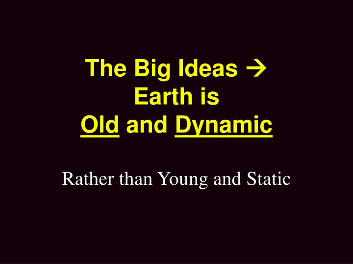 The big ideas earth is old and dynamic