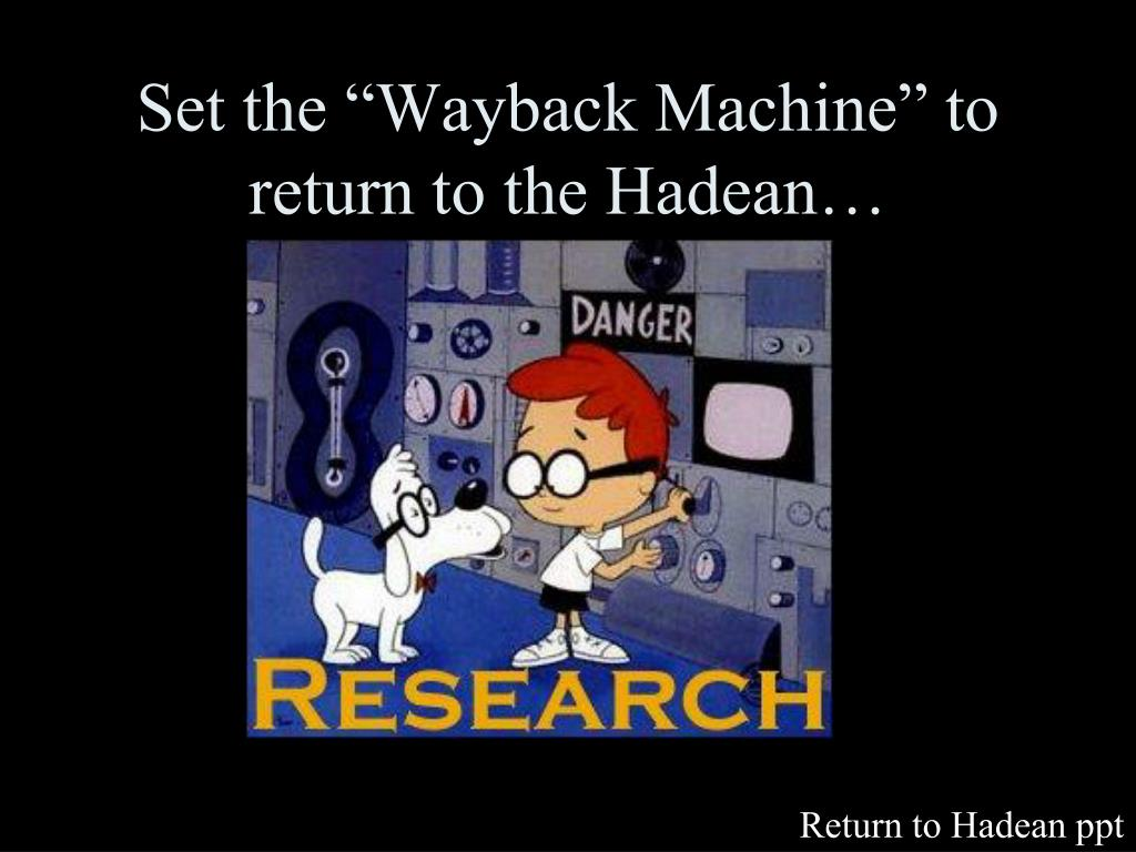 "Set the ""Wayback Machine"" to return to the Hadean…"