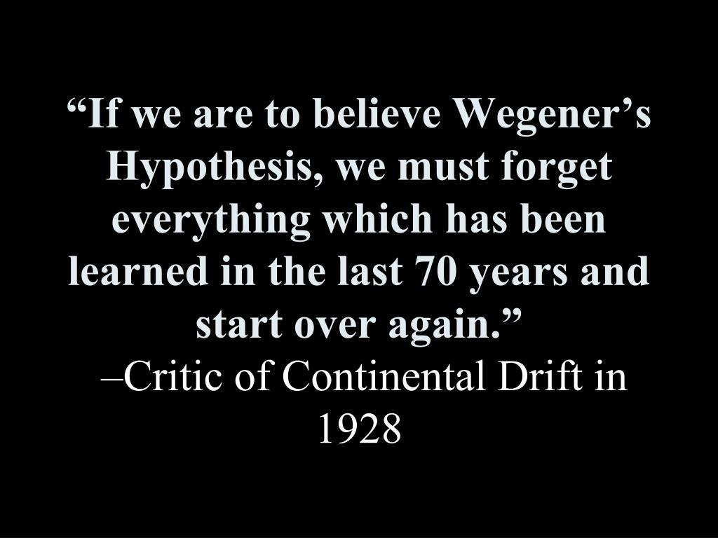 """If we are to believe Wegener's Hypothesis, we must forget everything which has been learned in the last 70 years and start over again."""