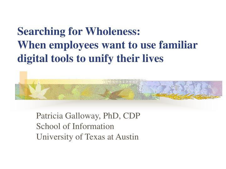 Searching for wholeness when employees want to use familiar digital tools to unify their lives