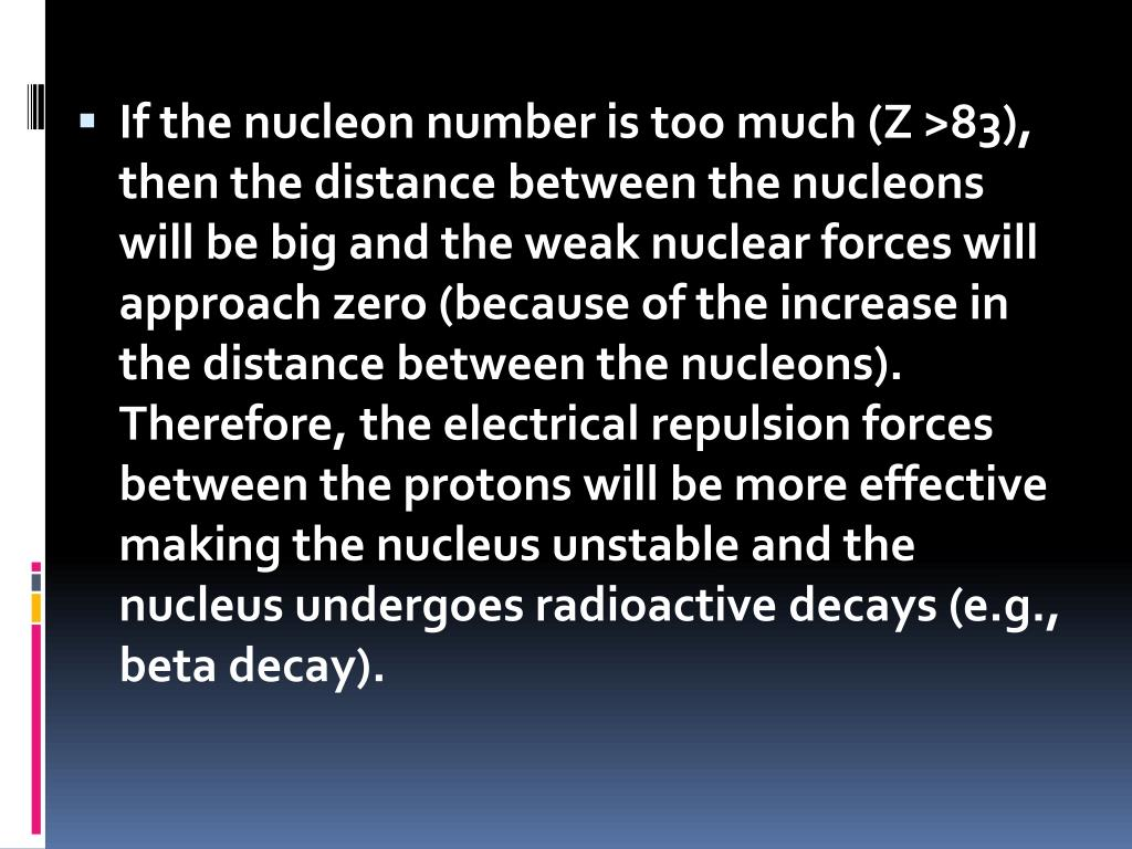 If the nucleon number is too much (Z >83), then the distance between the nucleons will be big and the weak nuclear forces will approach zero (because of the increase in the distance between the nucleons). Therefore, the electrical repulsion forces between the protons will be more effective making the nucleus unstable and the nucleus undergoes radioactive decays (e.g., beta decay).
