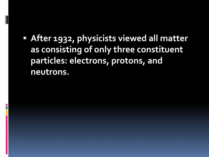 After 1932, physicists viewed all matter as consisting of only three constituent particles: electron...